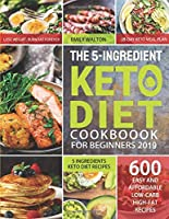The 5-Ingredient Keto Diet Cookbook for Beginners 2019: 600 Easy and Affordable Low-Carb, High-Fat Recipes| 5 Ingredients Keto Diet Recipes| Lose Weight, Burn Fat Forever| 28-Day Keto Meal Plan