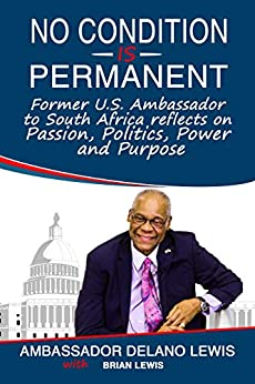 NO CONDITION IS PERMANENT: Former U.S. Ambassador to South Africa Reflects on Passion, Politics, Passion and Purpose by [Lewis, Ambassador Delano, Lewis, Brian]