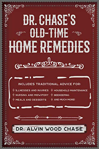 Dr. Chase's Old-Time Home Remedies: Includes Traditional Advice for Illnesses and Injuries, Nursing and Midwifery, Food, Household Maintenance, Beekeeping, ... Diseases, and Much More! (English Edition)