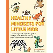 Healthy Mindsets for Little Kids: A Resilience Programme to Help Children Aged 5–9 with Anger, Anxiety, Attachment, Body Image, Conflict, Discipline, Empathy and Self-Esteem