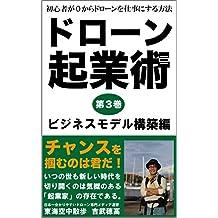 ドローン起業術 第3巻 ビジネスモデル構築編: 初心者が0からドローンを仕事にする方法 (東海空中散歩)