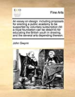 An Essay on Design: Including Proposals for Erecting a Public Academy to Be Supported by Voluntary Subscription (Till a Royal Foundation Can Be Obtain'd for Educating the British Youth in Drawing, and the Several Arts Depending Thereon.