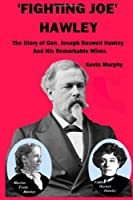 'Fighting Joe' Hawley: The Story of Joseph Roswell Hawley and his Remarkable Wives