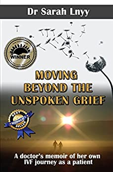 Moving Beyond the Unspoken Grief: A doctor's memoir of her own IVF journey as a patient by [Lnyy, Sarah]