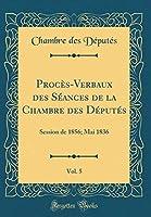 Procès-Verbaux Des Séances de la Chambre Des Députés, Vol. 5: Session de 1856; Mai 1836 (Classic Reprint)