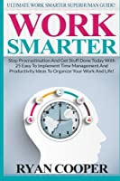 Work Smarter: Ultimate Work Smarter Superhuman Guide! - Stop Procrastination and Get Stuff Done Today with 25 Easy to Implement Time Management and Productivity Ideas to Organize Your Work and Life!