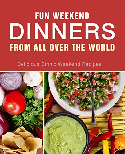 Download Fun Weekend Dinners from All Over the World: Delicious Ethnic Weekend Recipes 1539426157