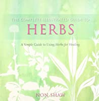 The Complete Illustrated Guide to - Herbs: A Simple Guide to Using Herbsfor Healing