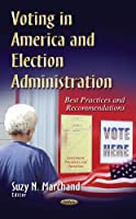 Voting in America and Election Administration: Best Practices and Recommendations (Government Procedures and Operations)