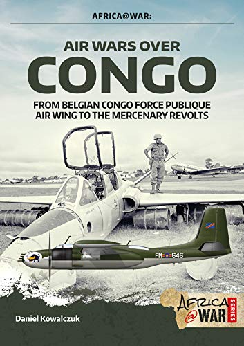 Air Wars over Congo 1960-1968: From Belgian Congo Force Publique Air Wing to the Mercenary Revolts (Africa@war)