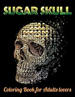 Sugar Skull Coloring Book for Adults lovers: Best Coloring Book with Beautiful Gothic Women,Fun Skull Designs and Easy Patterns for Relaxation