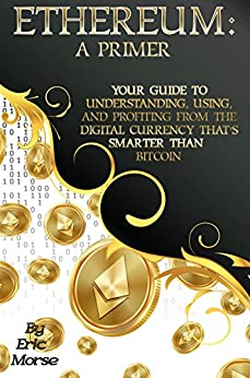 Ethereum:  A Primer: Your Guide to  Understanding, Using, And Profiting  from the  Digital Currency That's  Smarter Than Bitcoin by [Morse, Eric]