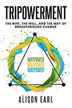Tripowerment: The Why, The Will, and the Way of Breakthrough Change by [Earl, Alison]