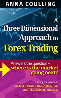 A Three Dimensional Approach To Forex Trading: Using the power of relational, fundamental and technical analysis by [Coulling, Anna]