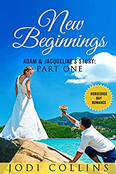 NEW BEGINNINGS: ADAM & JACQUELINE'S STORY: PART ONE (HORSESHOE BAY ROMANCE Book 1) by [Collins, Jodie]