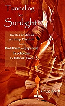 Tunneling for Sunlight: Twenty-One Maxims of Living Wisdom from Buddhism and Japanese Psychology to Cope with Difficult Times by [Krech, Gregg]