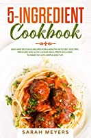 5-Ingredient Cookbook: Easy and Delicious Recipes for A Healthy Keto Diet. Electric Pressure and Slow Cooker Meal Preps Included to Make Fat Loss Simple and Fun
