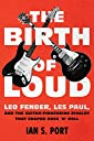 The Birth of Loud: Leo Fender, Les Paul, and the Guitar-Pioneering Rivalry That Shaped Rock 039 n 039 Roll