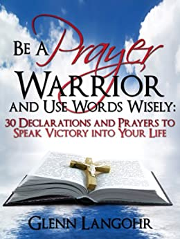Be a Prayer Warrior and Use Words Wisely: 30 Declarations and Prayers to Speak Victory into Your Life by [Langohr, Glenn]