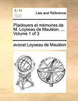 Plaidoyers Et Memoires de M. Loyseau de Maulon. ... Volume 1 of 3