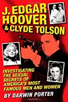 J. Edgar Hoover & Clyde Tolson: Investigating the Sexual Secrets of America's Most Famous Men and Women