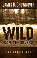 Wild Ran the Rivers: One Family's Western Odyssery (Five Trails West)