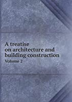 A Treatise on Architecture and Building Construction Volume 2