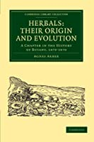 Herbals: Their Origin and Evolution: A Chapter in the History of Botany, 1470-1670 (Cambridge Library Collection - Botany and Horticulture)
