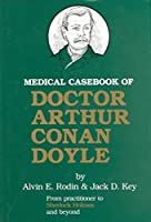 Medical Casebook of Doctor Arthur Conan Doyle: From Practitioner to Sherlock Holmes