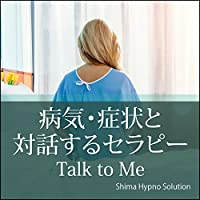 病気・症状と対話するセラピー Talk to Me: 病気・症状と安全に向き合うインナーヒーリングと気づきのセラピー