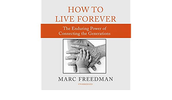 How to Live Forever The Enduring Power of Connecting the Generations