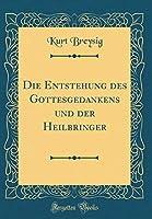 Die Entstehung Des Gottesgedankens Und Der Heilbringer (Classic Reprint)
