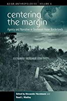 Centering the Margin: Agency and Narrative in Southeast Asian Borderlands (Asian Anthropologies) by Unknown(2008-10-01)