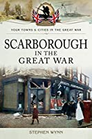 Scarborough in the Great War (Your Towns & Cities in the Great War)