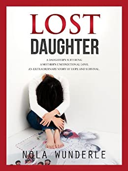 Lost Daughter: A Daughter's Suffering, a Mother's Unconditional Love, an Extraordinary Story of Hope and Survival. by [Wunderle, Nola]