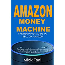 Amazon Money Machine – The Beginner Guide To Sell On Amazon: A step-by-step guide  for dummies on selling on Amazon  and how to sell products for free using FBA  & ebay online arbitrage & affiliate