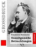 Unzeitgemaesse Betrachtungen: David Strauss / Vom Nutzen Und Nachteil Der Historie Fuer Das Leben / Schopenhauer Als Erzieher / Richard Wagner in Bayreuth