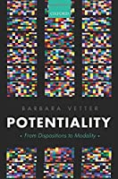 Potentiality: From Dispositions to Modality (Oxford Philosophical Monographs)