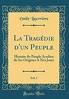 La Tragédie d'Un Peuple, Vol. 1: Histoire Du Peuple Acadien de Ses Origines a Nos Jours (Classic Reprint)