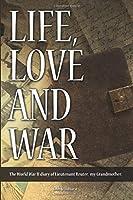 Life, Love and War: The World War II diary of Lieutenant Reuter, my grandmother.