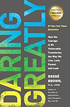 Daring Greatly: How the Courage to Be Vulnerable Transforms the Way We Live, Love, Parent, and Lead by [Brown, Brené]