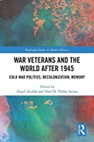 War Veterans and the World after 1945: Cold War Politics, Decolonization, Memory (Routledge Studies in Modern History)