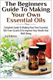 The Beginners Guide to Making Your Own Essential Oils: Complete Guide to Making Your Own Essential Oils from Scratch & To Improve Your Health and Well-Being 画像
