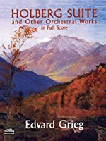 Grieg: Holberg Suite: And Other Orchestral Works in Full Score