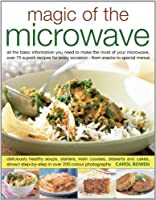 Magic of the Microwave: All the Information You Need to Make the Most of Your Microwave, with Step-by-Step Techniques and More Than 75 Recipes for Every Occasion