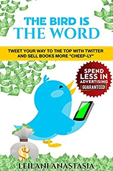 "The Bird is the Word: Tweet Your Way to the Top with Twitter and Sell Books More ""Cheep-ly"" by [Anastasia, Leilani]"