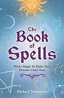 The Book of Spells: White Magic to Make Your Dreams Come True