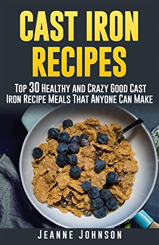 Download Cast Iron Recipes: Top 30 Healthy and Crazy Good Cast Iron Recipe Meals That Anyone Can Make 1514829061