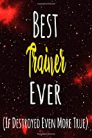 Best Trainer Ever (If Destroyed Even More True): The perfect gift for the professional in your life - Funny 119 page lined journal!