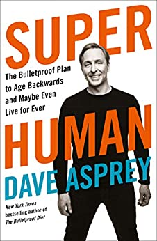 Super Human: The Bulletproof Plan to Age Backward and Maybe Even Live Forever by [Asprey, Dave]